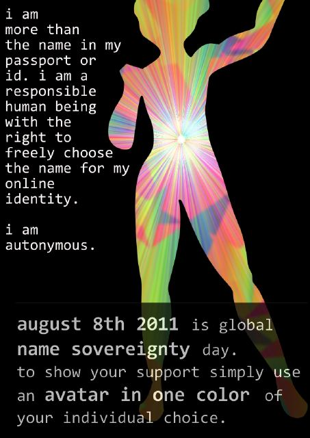 i am more than the name in my passport or id. i am a responsible human being with the right to freely choose the name for my online identity. i am autonymous. august 8th 2011 is global name souvereignty day. to show your support simply use an avatar in one color of your individual choice.