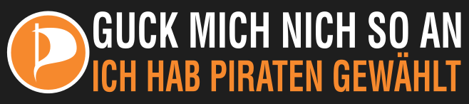 Guck mich nich so an, ich hab Piraten gewählt!